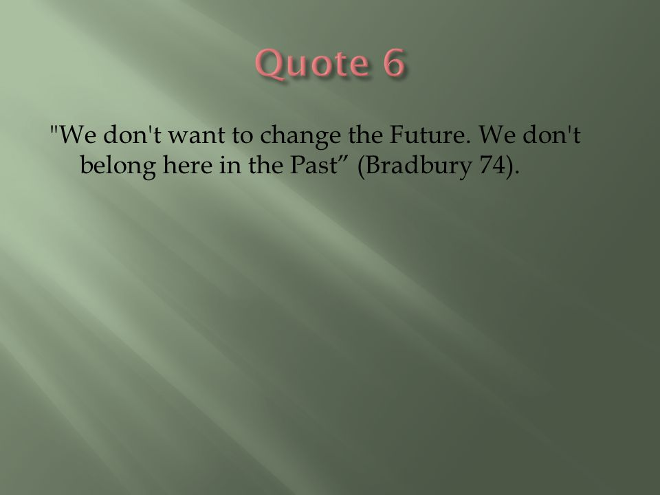 We don t want to change the Future. We don t belong here in the Past (Bradbury 74).