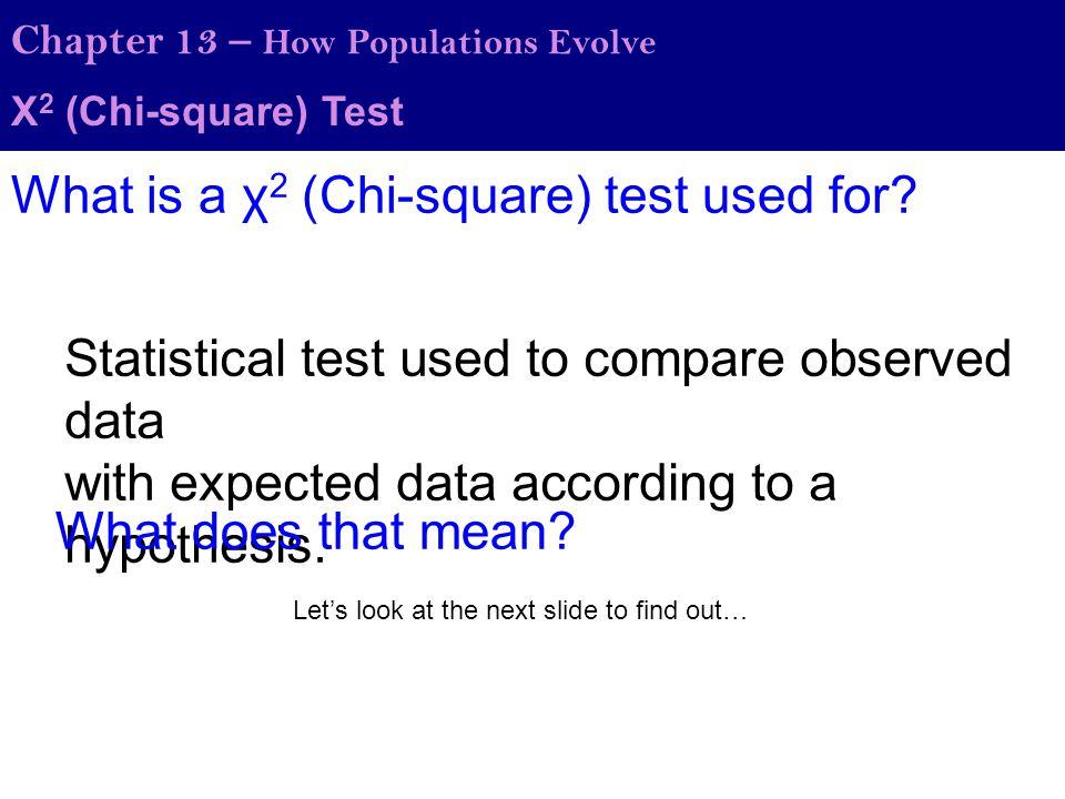 Χ 2 (Chi-square) Test Chapter 13 – How Populations Evolve HeadsTails Observed4159 50 Expected P-value = ~0.07 Therefore, there is a 7% chance that the null hypothesis (there is no real difference between observed and expected) is correct.