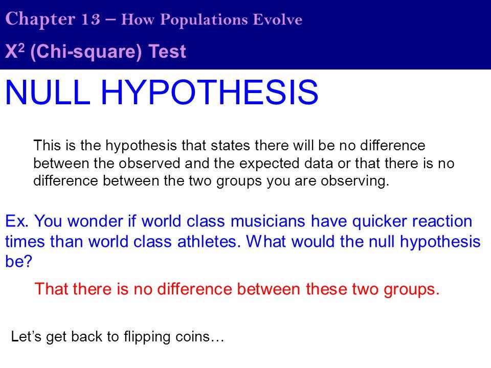 Χ 2 (Chi-square) Test Chapter 13 – How Populations Evolve You flip the coin 100 times and you getting the following results: HeadsTails Observed4159 50 Expected Is the coin fair or not.
