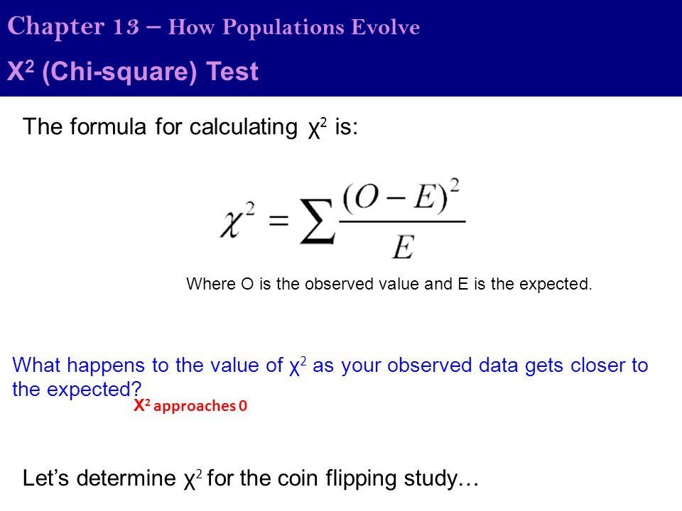Χ 2 (Chi-square) Test Chapter 13 – How Populations Evolve HeadsTails Observed4159 50 Expected Χ 2 = (41-50) 2 /50 + (59-50) 2 /50 Χ 2 = (-9) 2 /50 + (9) 2 /50 Χ 2 = 81/50 + 81/50 Χ 2 = 3.24 So what does this number mean…?