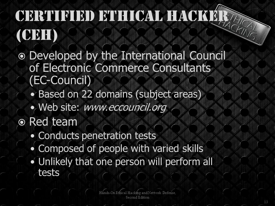 Certified Ethical Hacker (CEH)  Developed by the International Council of Electronic Commerce Consultants (EC-Council) Based on 22 domains (subject areas) Web site: www.eccouncil.org  Red team Conducts penetration tests Composed of people with varied skills Unlikely that one person will perform all tests Hands-On Ethical Hacking and Network Defense, Second Edition 13
