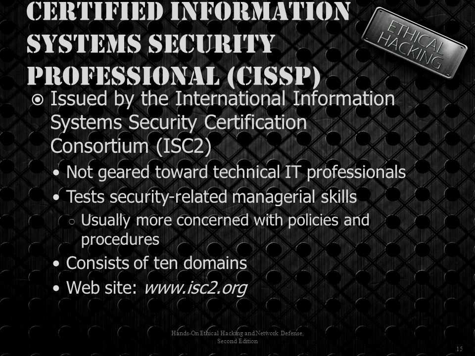 Certified Information Systems Security Professional (CISSP)  Issued by the International Information Systems Security Certification Consortium (ISC2) Not geared toward technical IT professionals Tests security-related managerial skills ○ Usually more concerned with policies and procedures Consists of ten domains Web site: www.isc2.org Hands-On Ethical Hacking and Network Defense, Second Edition 15