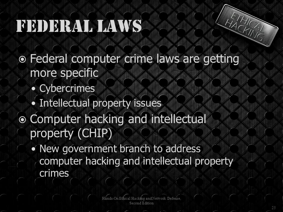 Federal Laws  Federal computer crime laws are getting more specific Cybercrimes Intellectual property issues  Computer hacking and intellectual property (CHIP) New government branch to address computer hacking and intellectual property crimes Hands-On Ethical Hacking and Network Defense, Second Edition 25