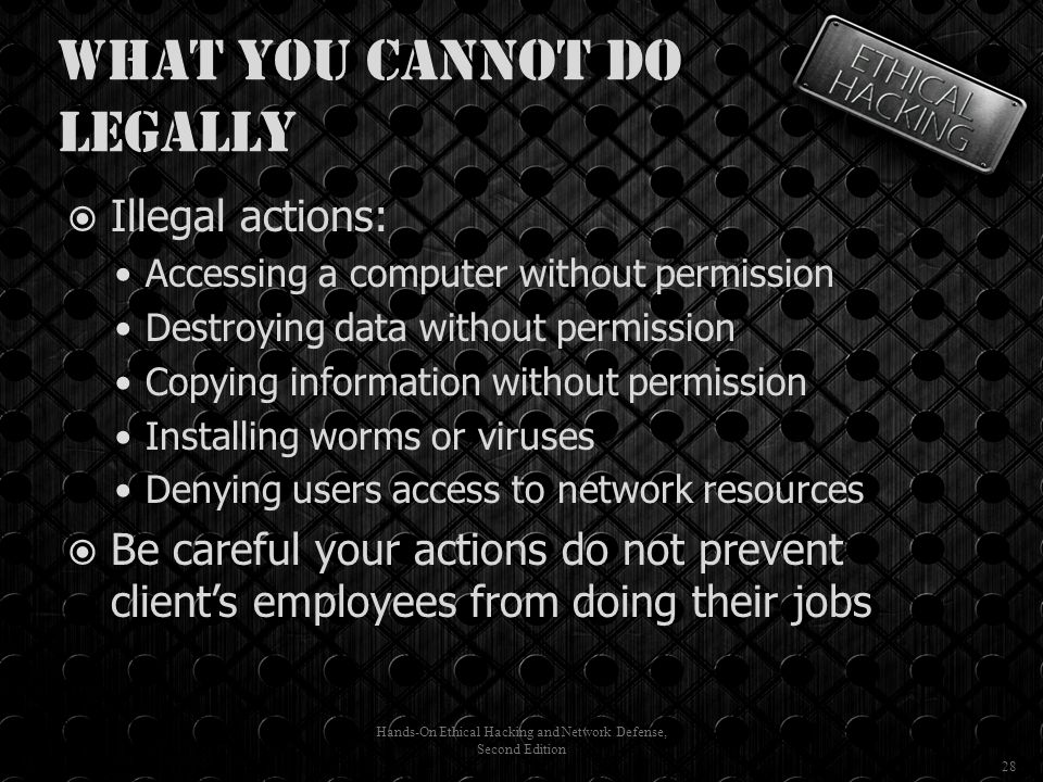 What You Cannot Do Legally  Illegal actions: Accessing a computer without permission Destroying data without permission Copying information without permission Installing worms or viruses Denying users access to network resources  Be careful your actions do not prevent client's employees from doing their jobs Hands-On Ethical Hacking and Network Defense, Second Edition 28