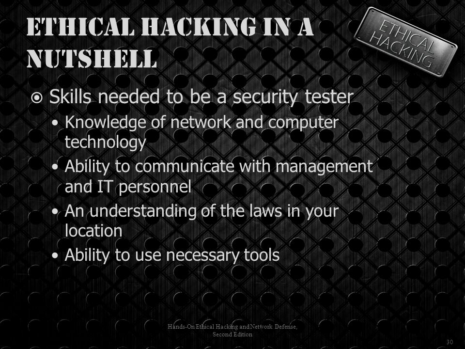 Ethical Hacking in a Nutshell  Skills needed to be a security tester Knowledge of network and computer technology Ability to communicate with management and IT personnel An understanding of the laws in your location Ability to use necessary tools Hands-On Ethical Hacking and Network Defense, Second Edition 30