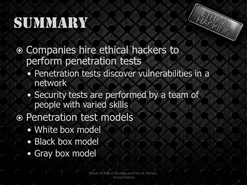 Summary  Companies hire ethical hackers to perform penetration tests Penetration tests discover vulnerabilities in a network Security tests are performed by a team of people with varied skills  Penetration test models White box model Black box model Gray box model Hands-On Ethical Hacking and Network Defense, Second Edition 31