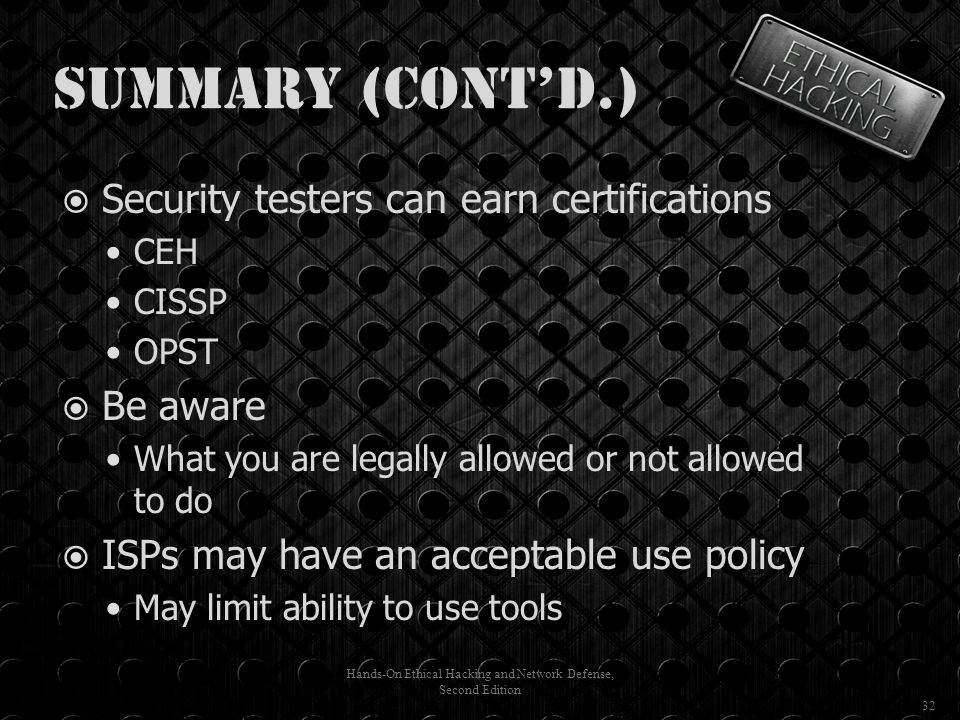 Summary (cont'd.)  Security testers can earn certifications CEH CISSP OPST  Be aware What you are legally allowed or not allowed to do  ISPs may have an acceptable use policy May limit ability to use tools Hands-On Ethical Hacking and Network Defense, Second Edition 32