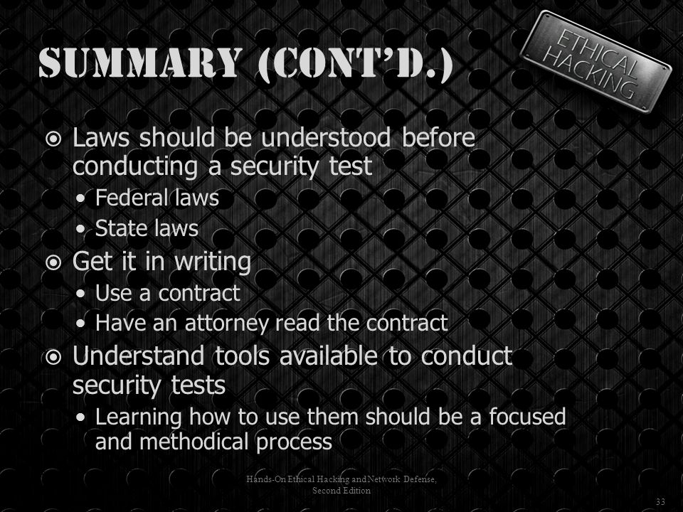 Summary (cont'd.)  Laws should be understood before conducting a security test Federal laws State laws  Get it in writing Use a contract Have an attorney read the contract  Understand tools available to conduct security tests Learning how to use them should be a focused and methodical process Hands-On Ethical Hacking and Network Defense, Second Edition 33