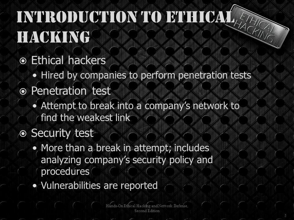 Introduction to Ethical Hacking  Ethical hackers Hired by companies to perform penetration tests  Penetration test Attempt to break into a company's network to find the weakest link  Security test More than a break in attempt; includes analyzing company's security policy and procedures Vulnerabilities are reported Hands-On Ethical Hacking and Network Defense, Second Edition 5