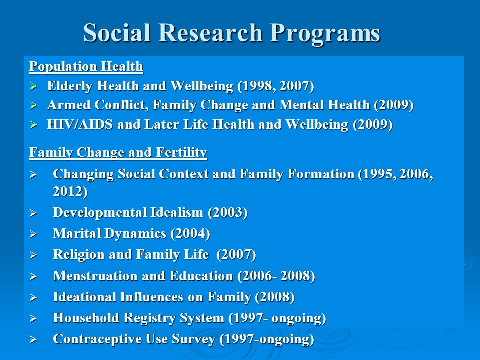 Social Research Programs Population Health  Elderly Health and Wellbeing (1998, 2007)  Armed Conflict, Family Change and Mental Health (2009)  HIV/AIDS and Later Life Health and Wellbeing (2009) Family Change and Fertility  Changing Social Context and Family Formation (1995, 2006, 2012)  Developmental Idealism (2003)  Marital Dynamics (2004)  Religion and Family Life (2007)  Menstruation and Education (2006- 2008)  Ideational Influences on Family (2008)  Household Registry System (1997- ongoing)  Contraceptive Use Survey (1997-ongoing)