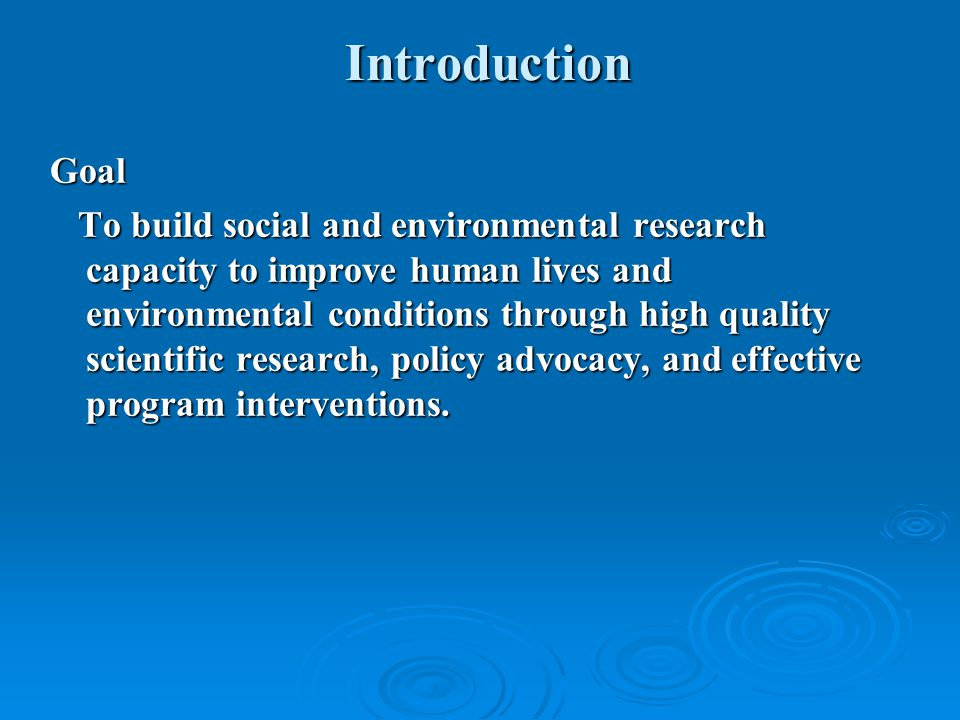 Introduction Goal To build social and environmental research capacity to improve human lives and environmental conditions through high quality scientific research, policy advocacy, and effective program interventions.