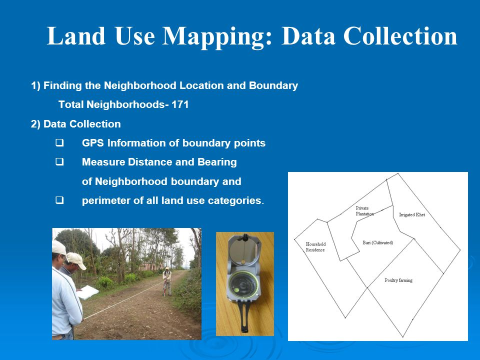 Land Use Mapping: Data Collection 1) Finding the Neighborhood Location and Boundary Total Neighborhoods- 171 2) Data Collection  GPS Information of boundary points  Measure Distance and Bearing of Neighborhood boundary and  perimeter of all land use categories.