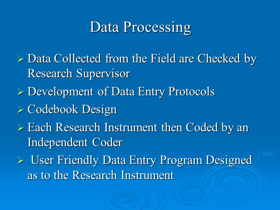 Data Processing  Data Collected from the Field are Checked by Research Supervisor  Development of Data Entry Protocols  Codebook Design  Each Research Instrument then Coded by an Independent Coder  User Friendly Data Entry Program Designed as to the Research Instrument
