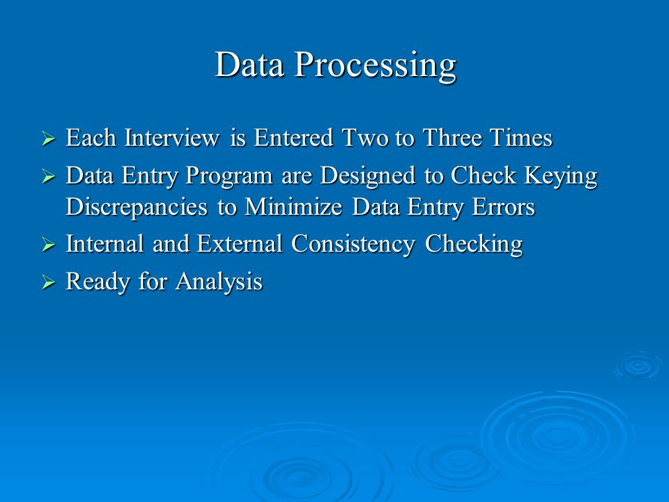 Data Processing  Each Interview is Entered Two to Three Times  Data Entry Program are Designed to Check Keying Discrepancies to Minimize Data Entry Errors  Internal and External Consistency Checking  Ready for Analysis