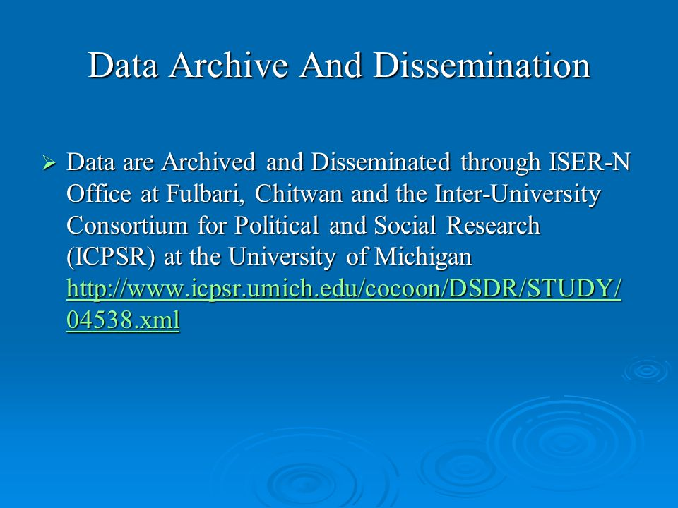 Data Archive And Dissemination  Data are Archived and Disseminated through ISER-N Office at Fulbari, Chitwan and the Inter-University Consortium for Political and Social Research (ICPSR) at the University of Michigan http://www.icpsr.umich.edu/cocoon/DSDR/STUDY/ 04538.xml http://www.icpsr.umich.edu/cocoon/DSDR/STUDY/ 04538.xml http://www.icpsr.umich.edu/cocoon/DSDR/STUDY/ 04538.xml