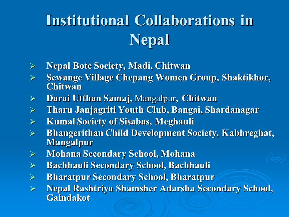 Institutional Collaborations in Nepal  Nepal Bote Society, Madi, Chitwan  Sewange Village Chepang Women Group, Shaktikhor, Chitwan  Darai Utthan Samaj, Mangalpur, Chitwan  Tharu Janjagriti Youth Club, Bangai, Shardanagar  Kumal Society of Sisabas, Meghauli  Bhangerithan Child Development Society, Kabhreghat, Mangalpur  Mohana Secondary School, Mohana  Bachhauli Secondary School, Bachhauli  Bharatpur Secondary School, Bharatpur  Nepal Rashtriya Shamsher Adarsha Secondary School, Gaindakot