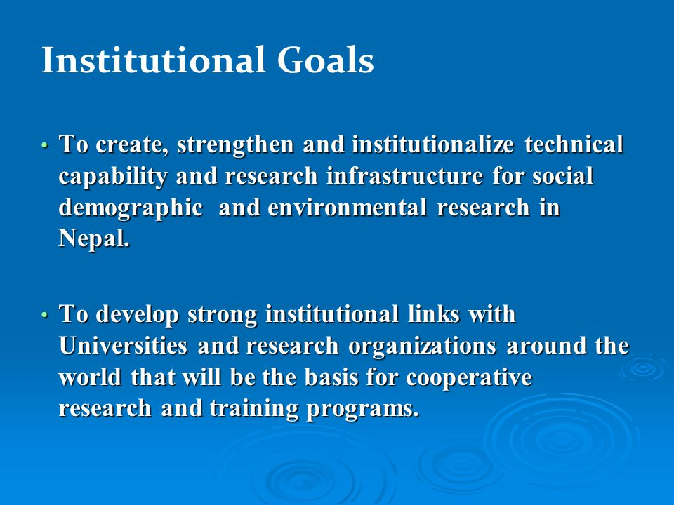 Institutional Goals To create, strengthen and institutionalize technical capability and research infrastructure for social demographic and environmental research in Nepal.