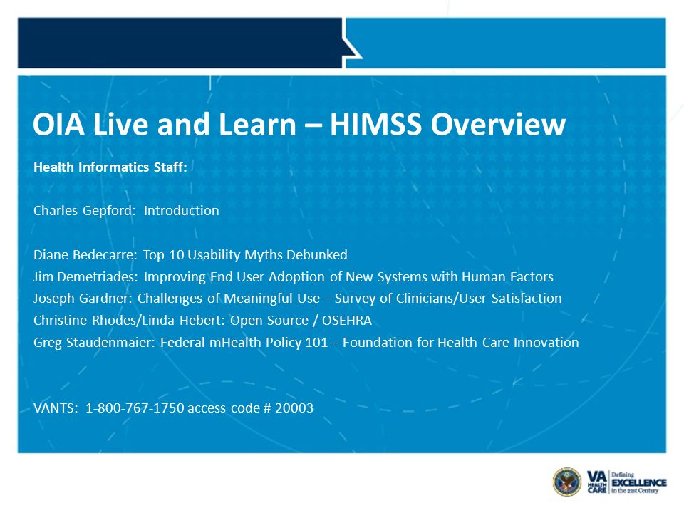 OIA Live and Learn – HIMSS Overview Health Informatics Staff: Charles Gepford: Introduction Diane Bedecarre: Top 10 Usability Myths Debunked Jim Demetriades: Improving End User Adoption of New Systems with Human Factors Joseph Gardner: Challenges of Meaningful Use – Survey of Clinicians/User Satisfaction Christine Rhodes/Linda Hebert: Open Source / OSEHRA Greg Staudenmaier: Federal mHealth Policy 101 – Foundation for Health Care Innovation VANTS: 1-800-767-1750 access code # 20003