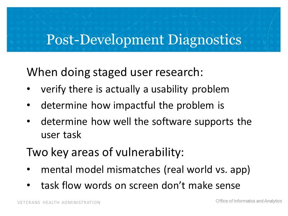 VETERANS HEALTH ADMINISTRATION Office of Informatics and Analytics Post-Development Diagnostics When doing staged user research: verify there is actually a usability problem determine how impactful the problem is determine how well the software supports the user task Two key areas of vulnerability: mental model mismatches (real world vs.