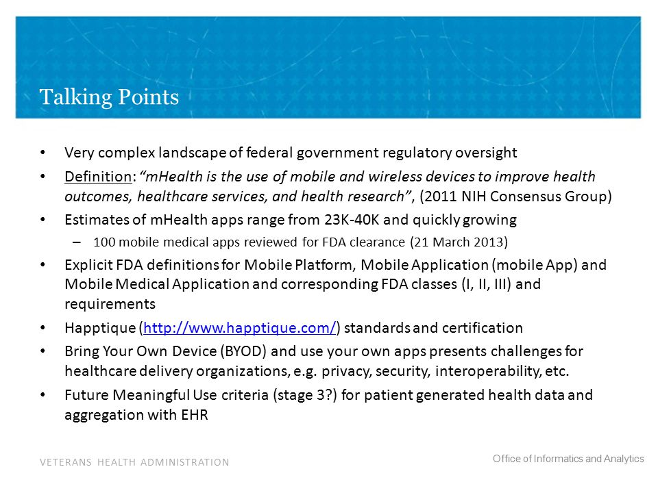 VETERANS HEALTH ADMINISTRATION Office of Informatics and Analytics Talking Points Very complex landscape of federal government regulatory oversight Definition: mHealth is the use of mobile and wireless devices to improve health outcomes, healthcare services, and health research , (2011 NIH Consensus Group) Estimates of mHealth apps range from 23K-40K and quickly growing – 100 mobile medical apps reviewed for FDA clearance (21 March 2013) Explicit FDA definitions for Mobile Platform, Mobile Application (mobile App) and Mobile Medical Application and corresponding FDA classes (I, II, III) and requirements Happtique (http://www.happtique.com/) standards and certificationhttp://www.happtique.com/ Bring Your Own Device (BYOD) and use your own apps presents challenges for healthcare delivery organizations, e.g.