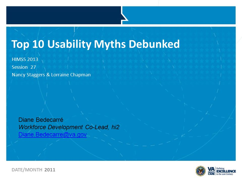 Top 10 Usability Myths Debunked HIMSS 2013 Session 27 Nancy Staggers & Lorraine Chapman DATE/MONTH 2011 Diane Bedecarré Workforce Development Co-Lead, hi2 Diane.Bedecarre@va.gov