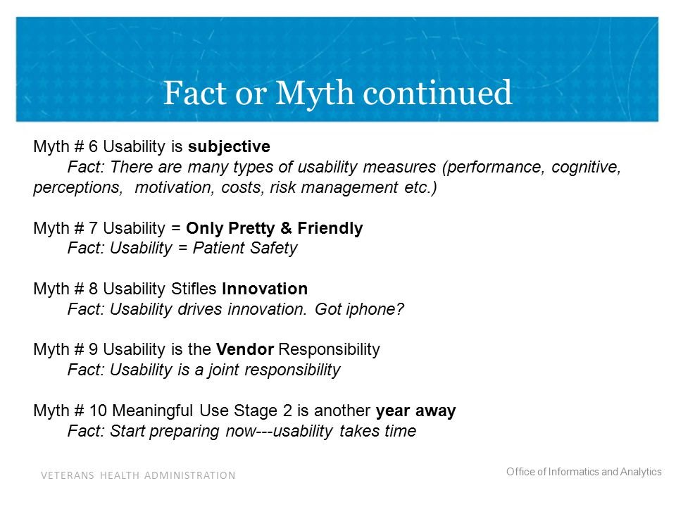 VETERANS HEALTH ADMINISTRATION Office of Informatics and Analytics Fact or Myth continued Myth # 6 Usability is subjective Fact: There are many types of usability measures (performance, cognitive, perceptions, motivation, costs, risk management etc.) Myth # 7 Usability = Only Pretty & Friendly Fact: Usability = Patient Safety Myth # 8 Usability Stifles Innovation Fact: Usability drives innovation.