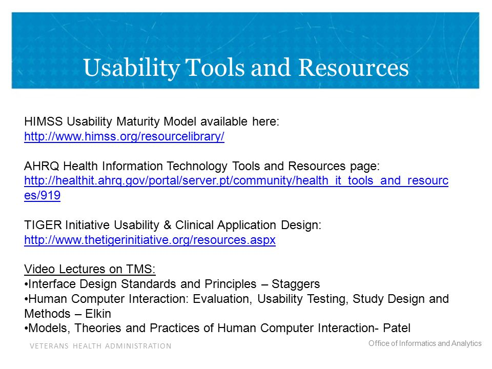 VETERANS HEALTH ADMINISTRATION Office of Informatics and Analytics Usability Tools and Resources HIMSS Usability Maturity Model available here: http://www.himss.org/resourcelibrary/ AHRQ Health Information Technology Tools and Resources page: http://healthit.ahrq.gov/portal/server.pt/community/health_it_tools_and_resourc es/919 TIGER Initiative Usability & Clinical Application Design: http://www.thetigerinitiative.org/resources.aspx Video Lectures on TMS: Interface Design Standards and Principles – Staggers Human Computer Interaction: Evaluation, Usability Testing, Study Design and Methods – Elkin Models, Theories and Practices of Human Computer Interaction- Patel