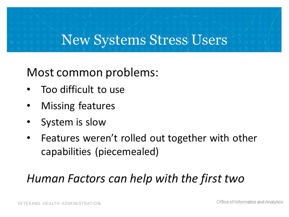 VETERANS HEALTH ADMINISTRATION Office of Informatics and Analytics New Systems Stress Users Most common problems: Too difficult to use Missing features System is slow Features weren't rolled out together with other capabilities (piecemealed) Human Factors can help with the first two