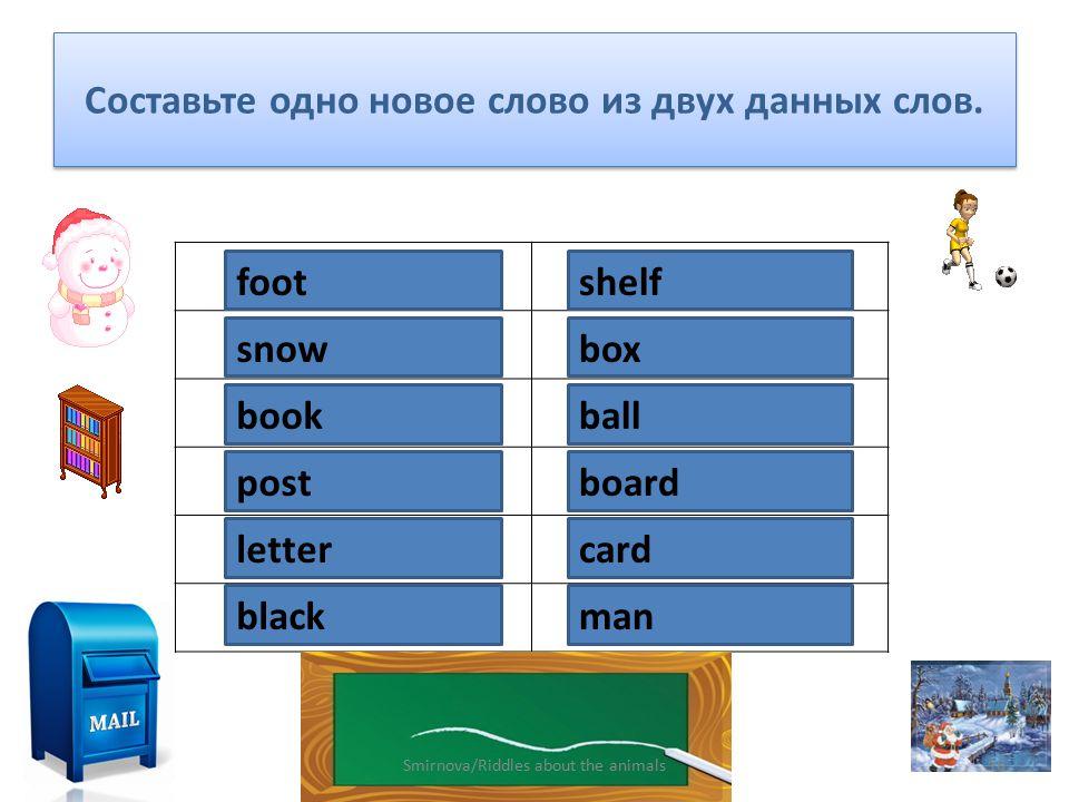 Составьте одно новое слово из двух данных слов. foot ball snow man book shelf post cardletter box black board 16Smirnova/Riddles about the animals