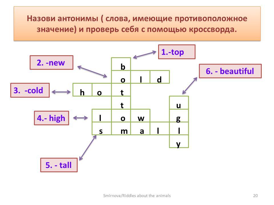 Назови антонимы ( слова, имеющие противоположное значение) и проверь себя с помощью кроссворда. 1.-top 2. -new 3. -cold 4.- high 5. - tall 6. - beauti