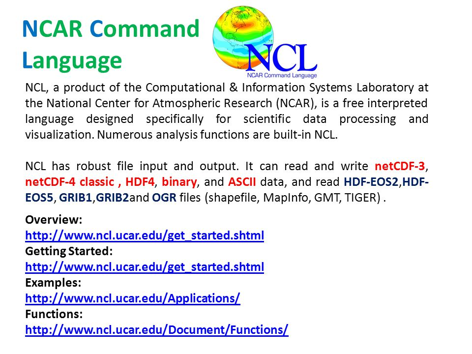 NCL, a product of the Computational & Information Systems Laboratory at the National Center for Atmospheric Research (NCAR), is a free interpreted language designed specifically for scientific data processing and visualization.