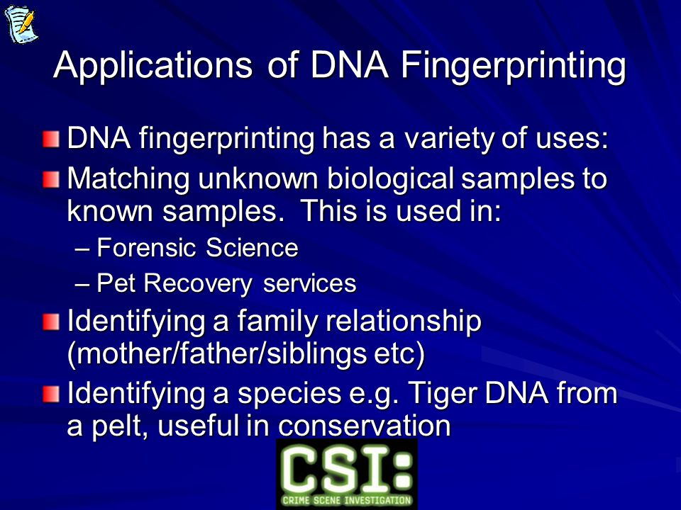 Applications of DNA Fingerprinting DNA fingerprinting has a variety of uses: Matching unknown biological samples to known samples.