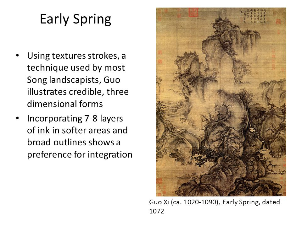 Early Spring Using textures strokes, a technique used by most Song landscapists, Guo illustrates credible, three dimensional forms Incorporating 7-8 layers of ink in softer areas and broad outlines shows a preference for integration Guo Xi (ca.