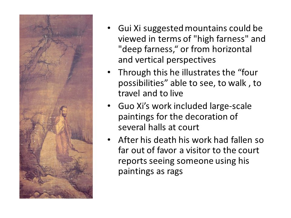 Gui Xi suggested mountains could be viewed in terms of high farness and deep farness, or from horizontal and vertical perspectives Through this he illustrates the four possibilities able to see, to walk, to travel and to live Guo Xi's work included large-scale paintings for the decoration of several halls at court After his death his work had fallen so far out of favor a visitor to the court reports seeing someone using his paintings as rags