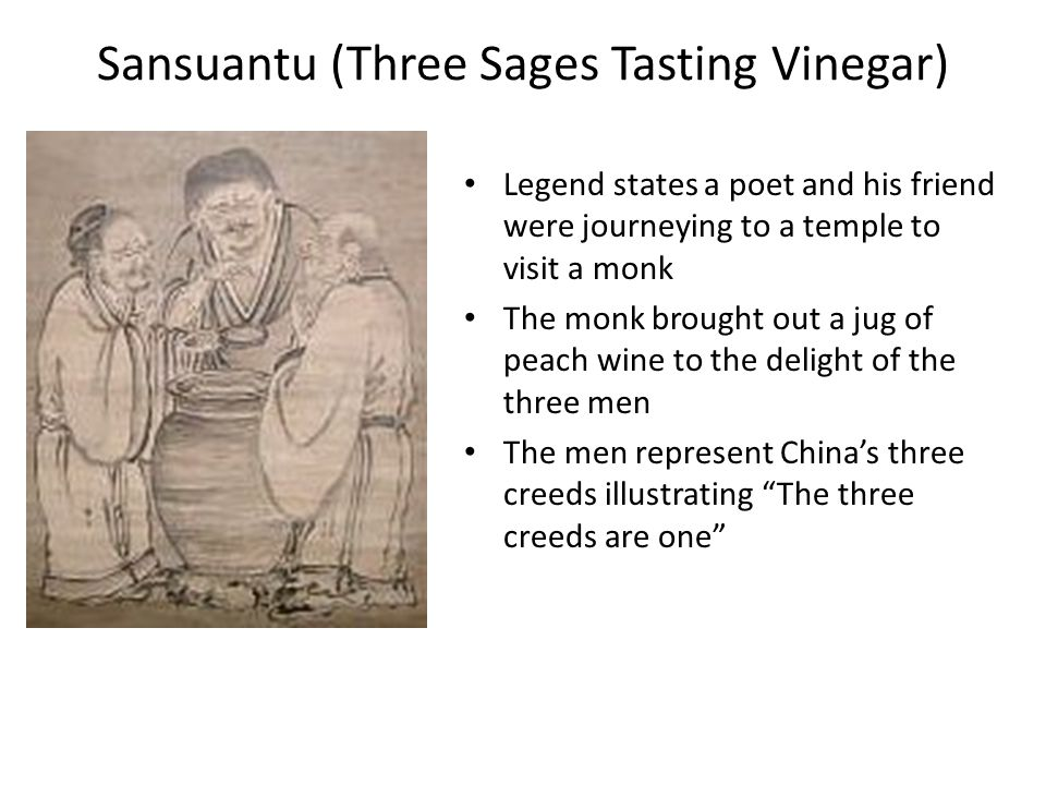 Sansuantu (Three Sages Tasting Vinegar) Legend states a poet and his friend were journeying to a temple to visit a monk The monk brought out a jug of peach wine to the delight of the three men The men represent China's three creeds illustrating The three creeds are one