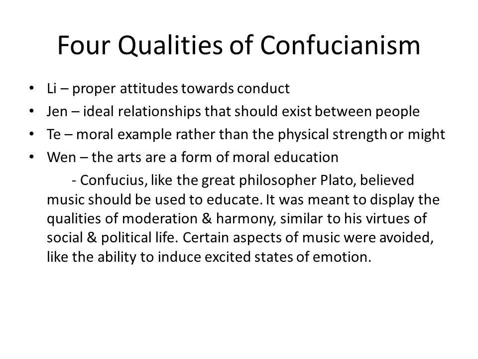 Four Qualities of Confucianism Li – proper attitudes towards conduct Jen – ideal relationships that should exist between people Te – moral example rather than the physical strength or might Wen – the arts are a form of moral education - Confucius, like the great philosopher Plato, believed music should be used to educate.