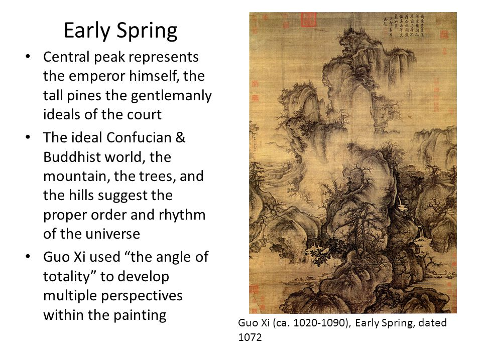Early Spring Central peak represents the emperor himself, the tall pines the gentlemanly ideals of the court The ideal Confucian & Buddhist world, the mountain, the trees, and the hills suggest the proper order and rhythm of the universe Guo Xi used the angle of totality to develop multiple perspectives within the painting Guo Xi (ca.