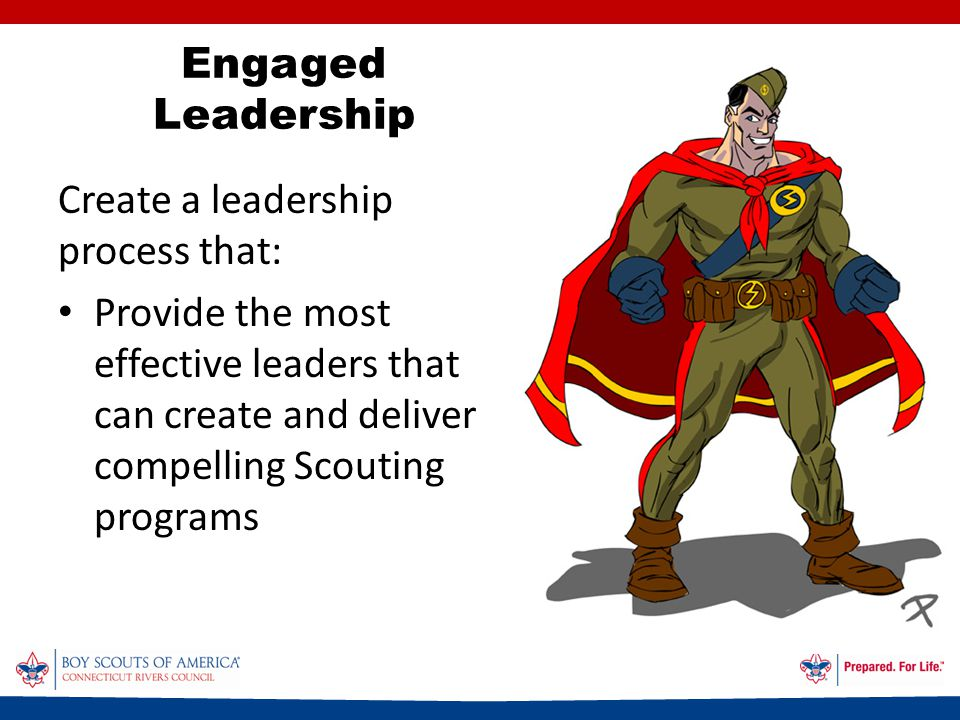 Create a leadership process that: Provide the most effective leaders that can create and deliver compelling Scouting programs