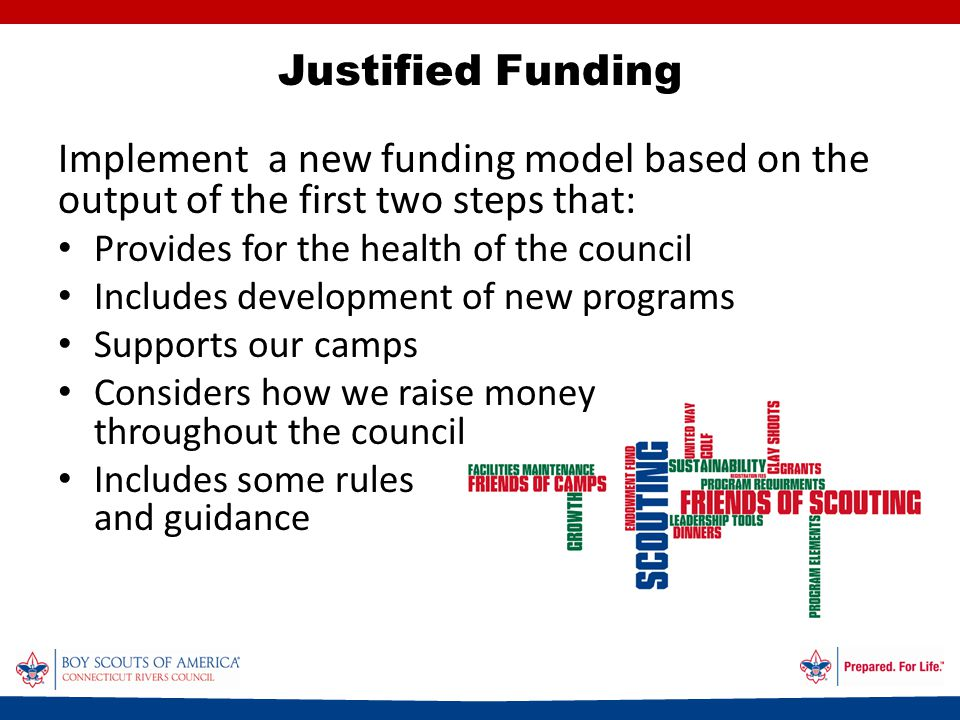 Implement a new funding model based on the output of the first two steps that: Provides for the health of the council Includes development of new programs Supports our camps Considers how we raise money throughout the council Includes some rules and guidance Justified Funding