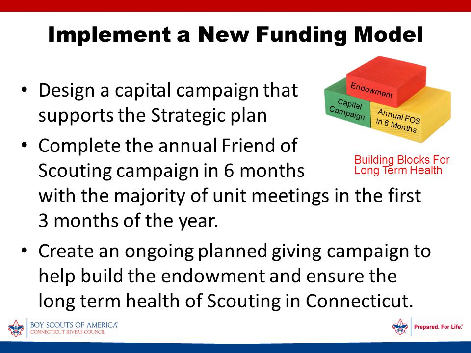 Implement a New Funding Model Design a capital campaign that supports the Strategic plan Complete the annual Friend of Scouting campaign in 6 months with the majority of unit meetings in the first 3 months of the year.