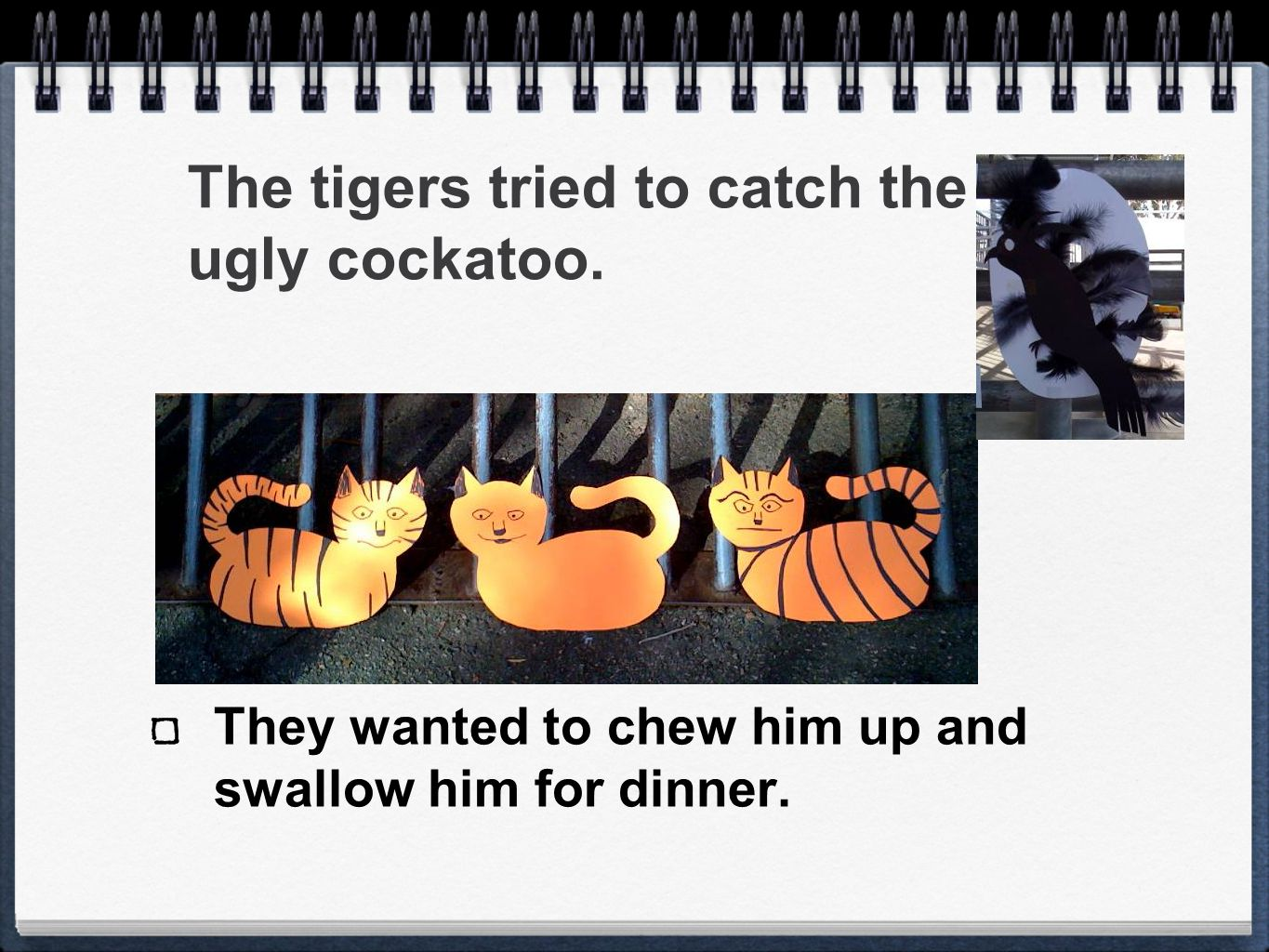 The tigers tried to catch the ugly cockatoo. They wanted to chew him up and swallow him for dinner.
