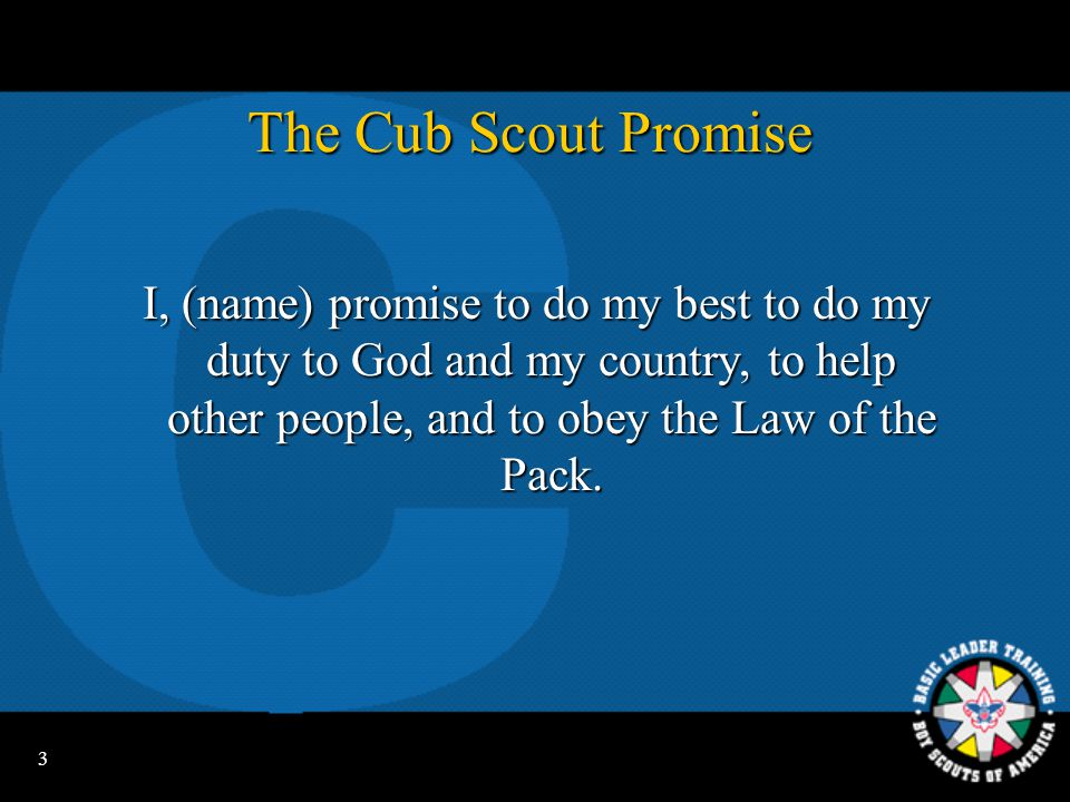 3 The Cub Scout Promise I, (name) promise to do my best to do my duty to God and my country, to help other people, and to obey the Law of the Pack.