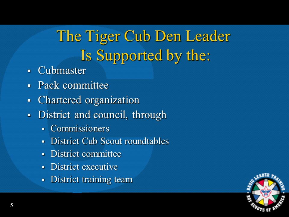 5 The Tiger Cub Den Leader Is Supported by the:  Cubmaster  Pack committee  Chartered organization  District and council, through  Commissioners  District Cub Scout roundtables  District committee  District executive  District training team