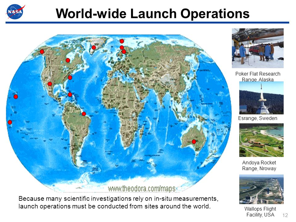 12 World-wide Launch Operations Because many scientific investigations rely on in-situ measurements, launch operations must be conducted from sites around the world.