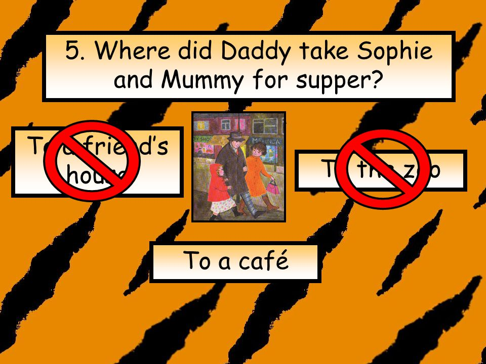 4. Why was Sophie unable to have a bath? The tiger had drunk all the water The tiger had fallen asleep in the bath The bath was broken.