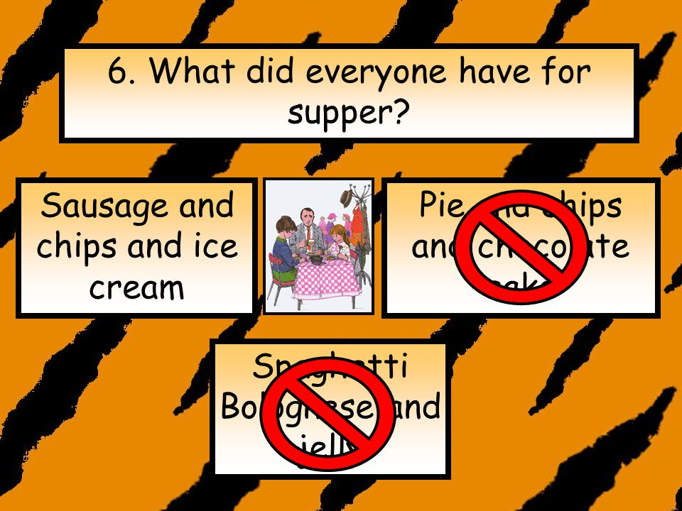 6.What did everyone have for supper.