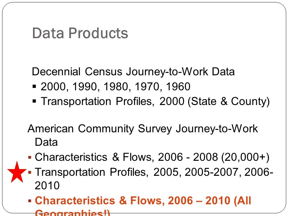 Data Products American Community Survey Journey-to-Work Data  Characteristics & Flows, 2006 - 2008 (20,000+)  Transportation Profiles, 2005, 2005-2007, 2006- 2010  Characteristics & Flows, 2006 – 2010 (All Geographies!) Decennial Census Journey-to-Work Data  2000, 1990, 1980, 1970, 1960  Transportation Profiles, 2000 (State & County)