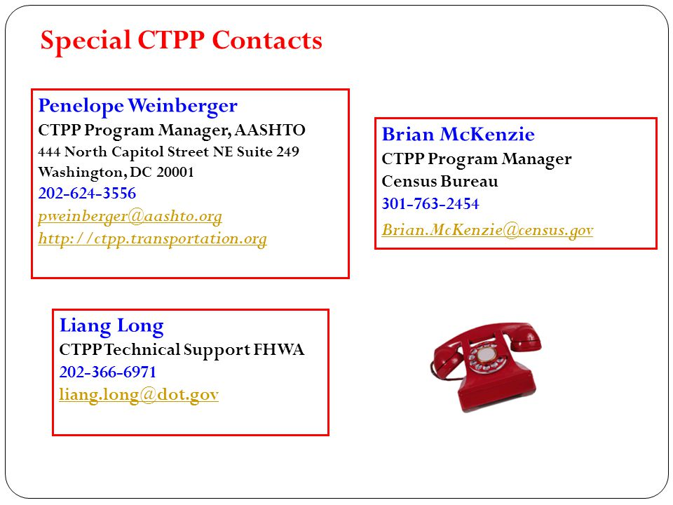 Penelope Weinberger CTPP Program Manager, AASHTO 444 North Capitol Street NE Suite 249 Washington, DC 20001 202-624-3556 pweinberger@aashto.org http://ctpp.transportation.org Special CTPP Contacts Brian McKenzie CTPP Program Manager Census Bureau 301-763-2454 Brian.McKenzie@census.gov Liang Long CTPP Technical Support FHWA 202-366-6971 liang.long@dot.gov