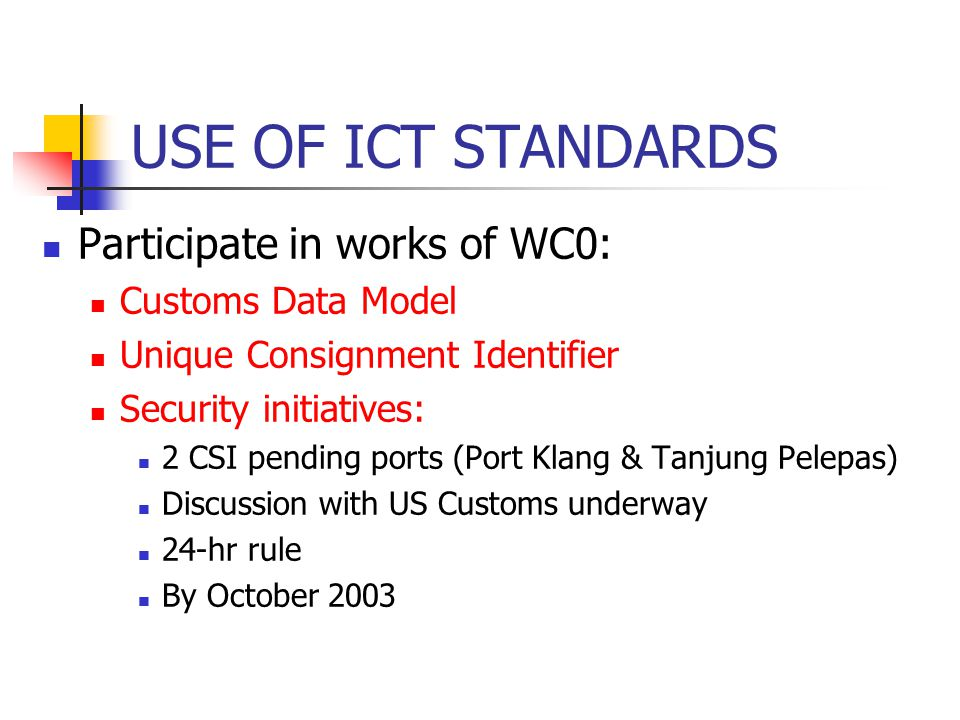USE OF ICT STANDARDS Participate in works of WC0: Customs Data Model Unique Consignment Identifier Security initiatives: 2 CSI pending ports (Port Kla