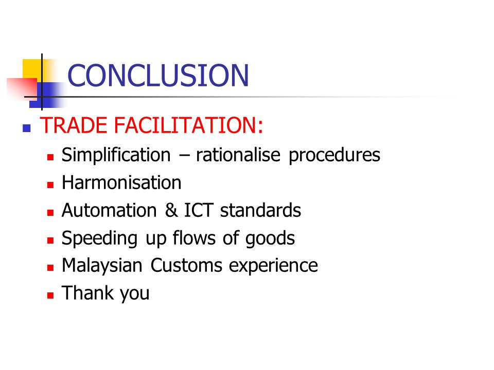 CONCLUSION TRADE FACILITATION: Simplification – rationalise procedures Harmonisation Automation & ICT standards Speeding up flows of goods Malaysian C